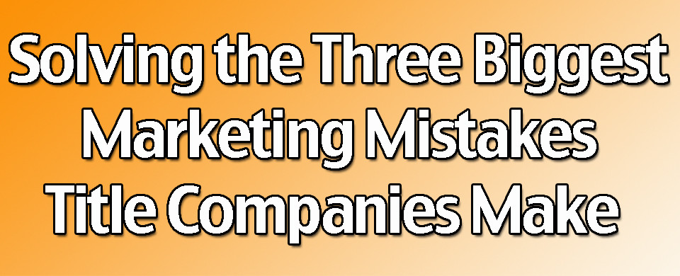 Solving the Biggest Marketing Mistakes Title Companies Make