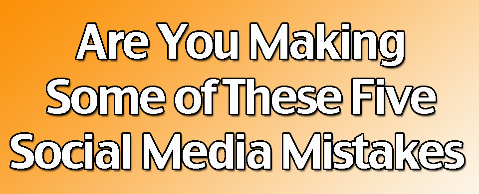 Are you Making some of these five Social Media Mistakes
